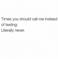 Like not even if you're dying. I'll respond to your text faster than I'll pick up your call @mybestiesays: Times you should call me instead  of texting:  Literally never. Like not even if you're dying. I'll respond to your text faster than I'll pick up your call @mybestiesays
