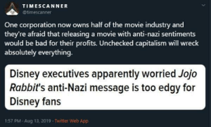 I really feel like we don't see this like an Orwellian dystopia just because we're so deep in it.: TIMESCANNER  @timescanner  One corporation now owns half of the movie industry and  they're afraid that releasing a movie with anti-nazi sentiments  would be bad for their profits. Unchecked capitalism will wreck  absolutely everything.  Disney executives apparently worried Jojo  Rabbit's anti-Nazi message is too edgy for  Disney fans  1:57 PM Aug 13, 2019 Twitter Web App I really feel like we don't see this like an Orwellian dystopia just because we're so deep in it.