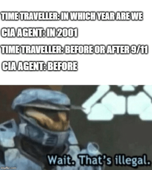 9/11, Time, and Dank Memes: TIMETRAVELLER IN WHICH YEARAREWE  CIAAGENT: IN 2001  TIME TRAVELLER:BEFOREORAFTER 9/11  CIAAGENT: BEFORE  Wait, That's illegal.  imgflip.com Mission failed, we'll get em next time.