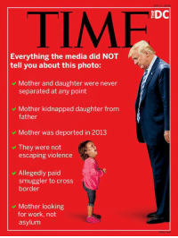 Fake, News, and Work: TIMF  Everything the media did NOT  tell you about this photo:  v Mother and daughter were never  separated at any point  Mother kidnapped daughter from  father  v Mother was deported in 2013  v They were not  escaping violence  Allegedly paid  smuggler to cross  border  Mother looking  for work, not  asylum