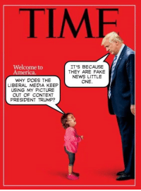 America, Fake, and Memes: TIMF  Welcome to  America.  IT'S BECAUSE  THEY ARE FAKE  NEWS LITTLE  ONE.  WHY DOES THE  LIBERAL MEDIA KEEP  USING MY PICTURE  OUT OF CONTEXT  PRESIDENT TRUMP? Exactly!
