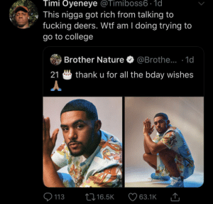 College, Dank, and Fucking: Timi Oyeneye @Timiboss6 - 1d  This nigga got rich from talking to  fucking deers. Wtf am I doing trying to  go to college  Brother Nature  @Brothe...  1d  21  thank u for all the bday wishes  113  L16.5K  63.1K I'm finna be the next Dr Dolittle by KingPZe MORE MEMES