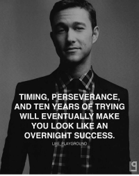 Memes, Perseverance, and 🤖: TIMING, PERSEVERANCE,  AND TEN YEARS OF TRYING  WILL EVENTUALLY MAKE  YOU LOOK LIKE AN  OVERNIGHT SUCCESS.  LIFE PLAYGROUND Double tap if you agree 👊🏽👊🏽