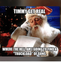 """Memes, Figure It Out, and 🤖: TIMMY GET REAL  WHERE THE HELLAMIGOING TO FINDA  """"TRUCKLOAD"""" OFGUNS Santa, you better figure it out quick."""