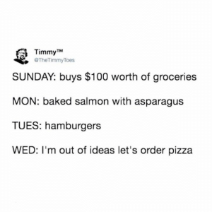 timmy: Timmy TM  @TheTimmyToes  SUNDAY: buys $100 worth of groceries  MON: baked salmon with asparagus  TUES: hamburgers  WED: I'm out of ideas let's order pizza