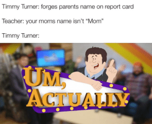 """Funny, Meme, and Moms: Timmy Turner: forges parents name on report card  Teacher: your moms name isn't """"Mom""""  Timmy Turner:  UM,  ACTUALLY See it's funny because I changed someone else meme"""