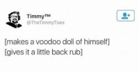 Memes, Back, and 🤖: TimmyTM  @TheTimmyToes  [makes a voodoo doll of himself]  [gives it a little back rub] https://t.co/qBks8Pgufo