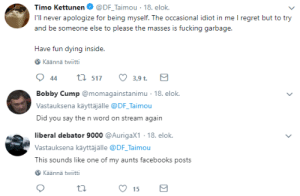 pt90: comedy gold in taimou's twitter replies: Timo Kettunen. @DF-Taimou-18. elok.  I'll never apologize for being myself. The occasional idiot in me I regret but to try  and be someone else to please the masses is fucking garbage.  Have fun dying insid  e.  Käännä twiitti  3,9 t.   Bobby Cump@momagainstanimu 18. e  Vastauksena käyttäjälle @DF Taimou  Did you say the n word on stream again  ok.   liberal debator 9000 @AurigaX1 18. elok.  Vastauksena käyttäjälle @DF Taimou  This sounds like one of my aunts facebooks posts  Käännä twiitti  15 pt90: comedy gold in taimou's twitter replies