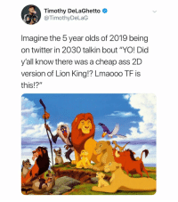 "Ass, Twitter, and Yo: Timothy DeLaGhetto  @TimothyDeLaG  Imagine the 5 year olds of 2019 being  on twitter in 2030 talkin bout ""YO! Did  yall know there was a cheap ass 2D  version of Lion King!? Lmaooo TF is  this!?"" (@timothydelaghetto) uncultured"