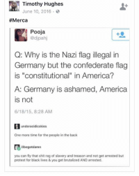 "America, Confederate Flag, and Memes: Timothy Hughes  June 10, 2016.  #Merca  Pooja  @djpah  Q: Why is the Nazi flag illegal in  Germany but the confederate flag  is ""constitutional"" in America?  A: Germany is ashamed, America  is not  6/18/15, 8:28 AM  underacidicskies  One more time for the people in the back  illbegotdamn  you can fly that shit rag of slavery and treason and not get arrested but  protest for black lives & you get brutalized AND arrested Where is the lie 🤔 17thsoulja BlackIG17th merica"