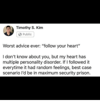 "Advice, Google, and Iphone: Timothy S. Kim  Public  Worst advice ever: ""follow your heart""  I don't know about you, but my heart has  multiple personality disorder. if I followed it  everytime it had random feelings, best case  scenario l'd be in maximum security prison. Follow Self-Made Millionaire and Blogger @timothyskim if you're feeling stuck in life and you want more financial security and stability; because he gives out free life and money hacks! And he also does cash and iPhone giveaways. He's given out $41,000+ so far. You can google ""Timothy Kim"" if you're skeptical; because he's been featured in multiple national publications."