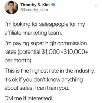 Dm Tim @timothyskim if you have sales experience and are interested in learning more about this sales and marketing opportunity, or want to learn how to sell from Tim: Timothy S. Kim  @timothy_skim  I'm looking for salespeople for my  affiliate marketing team  I'm paying super high commission  rates (potential $1,000 -$10,000+  per month).  This is the highest rate in the industry.  It's ok if you don't know anything  about sales. l can train you.  DM me if interested Dm Tim @timothyskim if you have sales experience and are interested in learning more about this sales and marketing opportunity, or want to learn how to sell from Tim