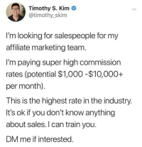Dm Tim @timothyskim if you have sales experience and are interested in learning more about this sales and marketing opportunity, or want to learn how to sell from Tim: Timothy S. Kim  @timothy_skim  I'm looking for salespeople for my  affiliate marketing team  I'm paying super high commission  rates (potential $1,000-$10,000+  per month).  This is the highest rate in the industry  It's ok if you don't know anything  about sales.I can train you.  DM me if interested Dm Tim @timothyskim if you have sales experience and are interested in learning more about this sales and marketing opportunity, or want to learn how to sell from Tim