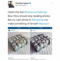 """Memes, Wow, and Bow Wow: Timothy Sykes  A atimothysykes  Here's the real  #bowwowchallenge  Bow Wow should stop stealing photos  like my cash photo & #Study Hard  to  make something of himself  #Iiljewjew  C  PHOTO  PHOTO  Los Angeles, California  IG: GwHyeREE THo VI  WHYPR  12,106 likes  e 9,878 likes  timothysykes Can you guess how much it costus to build  shadmoss Liquid cash  a net worth I guess I'm supposed to say """"at least he's happy"""" otherwise I'm a hater 🤷♂️😩😩😩 ItsBeenABadWeek ShowOffsGetDisgracedEasy FlexingWithOtherPeoplesShit CompulsiveStunter CompulsiveLiar SomebodyMakeItStop ThisIsSomebodysDad KindaShitIsThat 😭😭😭😭 BowWowChallenge"""