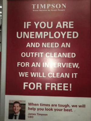 More companies should show this level of compassion: TIMPSON  Great Service by Great People  IF YOU ARE  UNEMPLOYED  AND NEED AN  OUTFIT CLEANED  FOR AN IN ERVIEW,  WE WILL CLEAN IT  FOR FREE!  When times are tough, we will  help you look your best.  James Timpson  CEO More companies should show this level of compassion