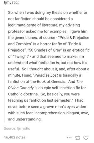 "Fanfiction, Paradise, and Zombies: timystic:  So, when I was doing my thesis on whether or  not fanfiction should be considered a  legitimate genre of literature, my advising  professor asked me for examples. I gave him  the generic ones, of course -""Pride & Prejudice  and Zombies"" is a horror fanfic of ""Pride &  Prejudice"", ""50 Shades of Grey"" is an erotica fic  of ""Twilight"" - and that seemed to make him  understand what fanfiction is, but not how it's  useful. So I thought about it, and, after about a  minute, I said, ""Paradise Lost is basically a  fanfiction of the Book of Genesis. And The  Divine Comedy is an epic self-insertion fic for  Catholic doctrine. So, basically, you were  teaching us fanfiction last semester."" I had  never before seen a arown man's eves widen  with such fear, incomprehension, disgust, awe,  and understanding  Source: tjmystic  16,402 notes Fanfiction as a legitimate genre of literature"