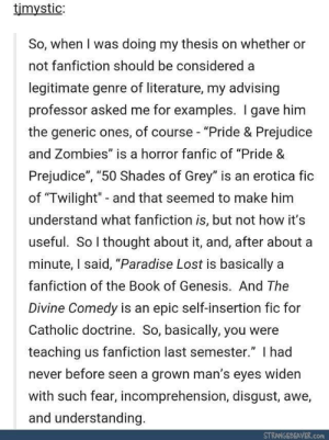 """Fanfiction, Paradise, and Zombies: timystic:  So, when I was doing my thesis on whether or  not fanfiction should be considered a  legitimate genre of literature, my advising  professor asked me for examples. I gave him  the generic ones, of course- """"Pride & Prejudice  and Zombies"""" is a horror fanfic of """"Pride &  Prejudice"""", """"50 Shades of Grey"""" is an erotica fic  of """"Twilight"""" - and that seemed to make him  understand what fanfiction is, but not how it's  useful. So thought about it, and, after about a  minute, I said, """"Paradise Lost is basically a  fanfiction of the Book of Genesis. And The  Divine Comedy is an epic self-insertion fic for  Catholic doctrine. So, basically, you were  teaching us fanfiction last semester."""" I had  never before seen a grown man's eyes widen  with such fear, incomprehension, disgust, awe,  and understanding  STRANGEBEAVER.com User Explains Fanfiction to Literature Professor"""