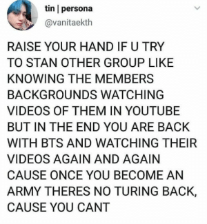 : tin persona  @vanitaekth  RAISE YOUR HAND IF U TRY  TO STAN OTHER GROUP LIKE  KNOWING THE MEMBERS  BACKGROUNDS WATCHING  VIDEOS OF THEM IN YOUTUBE  BUT IN THE END YOU ARE BACK  WITH BTS AND WATCHING THEIR  VIDEOS AGAIN AND AGAIN  CAUSE ONCE YOU BECOME AN  ARMY THERES NO TURING BACK,  CAUSE YOU CANT