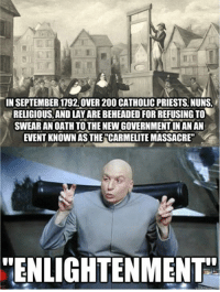 """>Enlightenment  >French Revolution: TIN SEPTEMBER 1792.OVER 200 CATHOLICPRIESTS NUNS.  RELIGIOUS AND LAYAREBEHEADEDFORREFUSING TO  SWEAR AN OATH TOTHENEWGOVERNMENTINAN AN  EVENTKNOWN AS THE CARMELITEMASSACRE""""  ENLIGHTENMENT >Enlightenment  >French Revolution"""