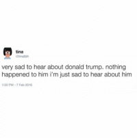 Donald Trump, Lmao, and Memes: tina  atinatbh  very sad to hear about donald trump. nothing  happened to him i'm just sad to hear about him  1:03 PM 7 Feb 2016 covfefe oops hope I don't..... TRIGGER anyone lmao :-) bobsburgers tinabelcher tinatbh