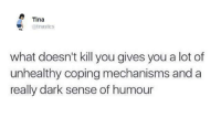 Memes, Mechanic, and Stic: Tina  @tina stics  what doesn't kill you gives you a lot of  unhealthy coping mechanisms and a  really dark sense of humour