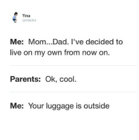 Dad, Parents, and Cool: Tina  @tinastics  Me: Mom...Dad. I've decided to  live on my own from now on  Parents: Ok, cool  Me: Your luggage is outside