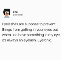 tina  @tinatbh  Eyelashes are suppose to prevent  things from getting in your eyes but  when I do have something in my eye,  it's always an eyelash. Eyeronic. I HATE GETTING EYELASHES IN MY EYES. Especially cause mine are long asf😫😤 bobsburgers tinabelcher tinatbh