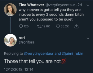 Anaconda, Bitch, and Dank: Tina Whatever @verytinycentaur - 2d  why introverts gotta tell you they are  introverts every 2 seconds damn bitch  aren't you supposed to be quiet  Ọ125 12.6K 55.2K  rori  @rorifora  Replying to @verytinycentaur and @jaimi_robin  Those that tell you are not 100  12/12/2018, 12:14 If you gotta say it by KingPZe MORE MEMES