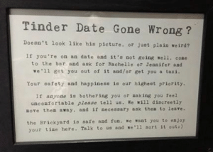 Cute, Life, and Target: Tinder Date Gone Wrong?  Doesn't look like his picture. or Just plain weird?  If you re on an date and it's not going well. come  to the bar and ask for Rachelle or Jennifer and  we 'll get you out of it and/or get you a taxi,  Your safety and happiness is our highest priority  I1 anyone is bothering you or aaking you feel  unco fortable please tell us. We will discreetly  sove then away, and is necessary ask thes to leave.  the Brickyard is safe and fun. we want you to enjoy  your tiae here. Talk to us and we '11 sort it out:) this-is-life-actually:  Note to all bars: This is how you do it. An English pub named Brickyard is going viral thanks to this sign hanging in its women's restroom. And they already have plans to make the place even safer. Follow @this-is-life-actually