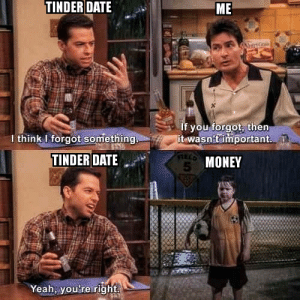 Not important at all: TINDER DATE  ME  If you forgot, then  it wasn'timportant.  I think I forgot something  TINDER DATE  5 MONEY  Yeah, you're right Not important at all