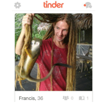 """Memes, 🤖, and Photos: tinder  Francis, 36 Pro tip: a great way to get laid off Tinder is to use a photo of your gnarly white guy dreads that are so long THAT AN ACTUAL MONKEY CAN CLIMB THEM (if you comment anything like """"ummm dude that's a lemur"""" or some nerdy shit like that I will block you immediately) (tindertwigs.com)"""