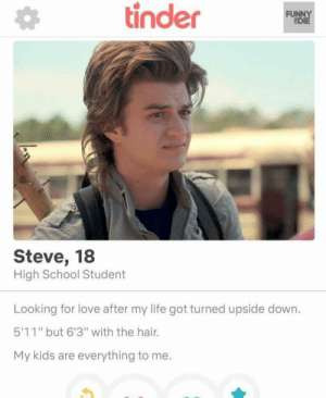 "We like Steve: tinder  FUNNY  ODIE  Steve, 18  High School Student  Looking for love after my life got turned upside down.  5'11"" but 6'3"" with the hair.  My kids are everything to me. We like Steve"