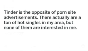 Fucking True: Tinder is the opposite of porn site  advertisements. There actually are a  ton of hot singles in my area, but  none of them are interested in me. Fucking True