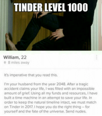 tinder: TINDER LEVEL 1000  William, 22  0 8 miles away  It's imperative that you read this.  I'm your husband from the year 2048. After a tragic  accident claims your life, I was filled with an impossible  amount of grief. Using all my funds and resources, I have  built a time machine in an attempt to save your life. In  order to keep the natural timeline intact, we must match  on Tinder in 2017. I hope you do the right thing for  yourself and the fate of the universe. Send nudes.