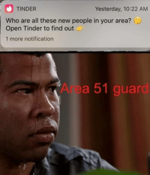 What if the aliens use tinder too by BakerIsMyDad MORE MEMES: TINDER  Yesterday, 10:22 AM  Who are all these new people in your area?  Open Tinder to find out  1 more notification  Area 51 guard: What if the aliens use tinder too by BakerIsMyDad MORE MEMES