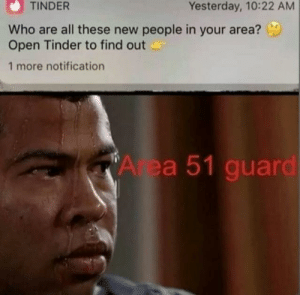 Reddit, Tinder, and Who: TINDER  Yesterday, 10:22 AM  Who are all these new people in your area?  Open Tinder to find out  1 more notification  A ea 51 guard Sweats profusely