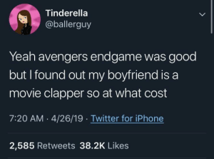 Can't be worse than airplane clappers: Tinderella  @ballerguy  Yeah avengers endgame was good  but I found out my boyfriend is a  movie clapper so at what cost  7:20 AM 4/26/19 Twitter for iPhone  2,585 Retweets 38.2K Likes Can't be worse than airplane clappers