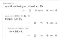 Good, Hope, and Look: tinkj916 2d  I hope l look that good when I am 80.  ...。勺Reply會3.4k  generic-redditor_78 ⑤。2d  I hope l turn 80  SarcasticCarebear 2d  I hope I don't  會858