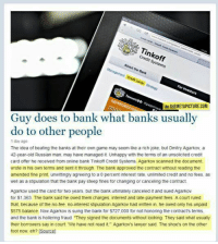 """Owed: Tinkoff  Credit Systems  About the Bank  VIA THEMETAPICTURE.COM  Guy does to bank what banks usually  do to other people  1 day ago  The idea of beating the banks at their own game may seem like a rich joke, but Dmitry Agarkov, a  42-year-old Russian man, may have managed it. Unhappy with the terms of an unsolicited credit  card offer he received from online bank Tinkoff Credit Systems, Agarkov scanned the document  wrote in his own terms and sent it through. The bank approved the contract without reading the  amended fine print, unwittingly agreeing to a 0 percent interest rate, unlimited credit and no fees, as  well as a stipulation that the bank pay steep fines for changing or canceling the contract  Agarkov used the card for two years, but the bank ultimately canceled it and sued Agarkov  for $1.363. The bank said he owed them charges, interest and late-payment fees. A court ruled  that, because of the no-tee, no-interest stipulation Agarkov had written in, he owed only his unpaid  $575 balance. Now Agarkov is suing the bank for $727,000 for not honoring the contract's terms  and the bank is hollering fraud """"They signed the documents without looking They said what usually  their borrowers say in court. We have not read it"""" Agarkov's lawyer said. The shoe's on the other  foot now, eh? [Soucel"""