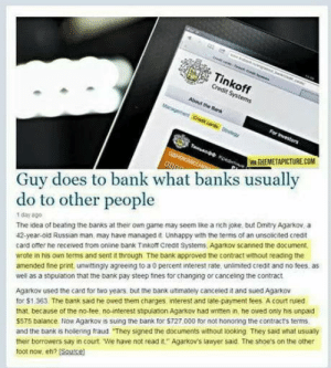 Shoes, Bank, and Banks: Tinkoff  Credit Systems  About the Bk  A THEMETAPICTURECOM  Guy does to bank what banks usually  do to other people  1day a00  The idea of beating the banks at their own game may seem like a nch joke but Dmitry Agarkov, a  42-year-old Russian man, may have managed it Unhappy with the terms of an unsolicited credt  card ofter he received trom online bank Tinkoft Credit Systems, Agarkov scanned the document  wrote in his own terms and sent it through The bank approved the contract without reading the  amended fine print unwittingly agreeing to a 0 percent interest rate, unlimited credt and no fees as  well as a stipulation that the bank pay steep fines for changing or canceing the contract  Agarkov used the card for two years, but the bank ultimately canceled it and sued Agarkov  for $1.363. The bank said he owed them charges interest and late-payment fees A court ruled  that because of the no-tee no-interest stipulation Agarkov had written in, he owed only his unpad  $575 balance Now Agarkov is suing the bank for $T27.000 for not honoring the contract's terms  and the bank is hollering fraud They signed the documents without ooking They said what usualy  their borrowers say in court. We have not read it Agarkov's lauryer said. The shoe's on the other  foot now, eh? Source Sounds legit
