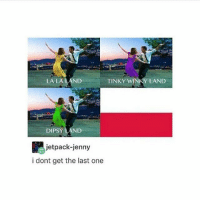 Tumblr, One, and Day: TINKY Y LAND  LA LA LAND  DIPSY AND  jetpack-jenny  i dont get the last one I literally haven't moved all day and I am perfectly fine with that ~ Kay