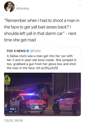 "Bad, Dank, and Memes: @tinnkky  ""Remember when I had to shoot a man in  the face to get yall bad asses back? l  shoulda left yall in that damn car"" - next  time she get mad  FOX 4 NEWS@FOX4  A Dallas mom saw a man get into her car with  her 2 and 4-year-old sons inside. She jumped in  too, grabbed a gun from her glove box and shot  the man in the face. bit.ly/2KyyGZG  AHEAD  6:01 74  7/5/18, 08:08 Ride or Die Moms by Benjamin_Franklean FOLLOW HERE 4 MORE MEMES."