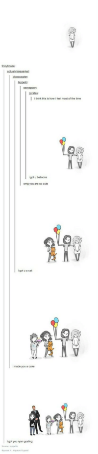 Friendship Goals via /r/wholesomememes https://ift.tt/2PyTak4: tinnyhouse:  teppelin:  sexyspoon:  pyrates:  I think this is how i feel most of the time  9  igot u balloons  omg you are so cute  i got u a cat  i made you a cake  i got you ryan gosling  Source: teppelin  &queue  &queue it good Friendship Goals via /r/wholesomememes https://ift.tt/2PyTak4