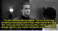 Love, Memes, and Tumblr: tinrific.tumblr.com  You and Marshall belong together. The two of you have  something most people search  find. I know you love him and if you knew what he wasgoing  their whole lives for and neven  through right now you wouldnt be here for onemoresecond Such an important #HIMYM moment. https://t.co/aJcNdSesIW