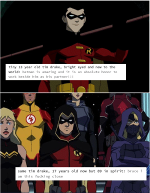 Batman, Drake, and Fucking: tiny 13 year old tim drake, bright eyed and new to the  world: batman is amazing and it is an absolute honor to  work beside him as his partner!!!   same tim drake, 17 years old now but 89 in spirit: bruce i  am this fucking close discreetly-jacob:  @ outsiders pls give us the Hot Mess Disaster Child we all know and lov [original post]