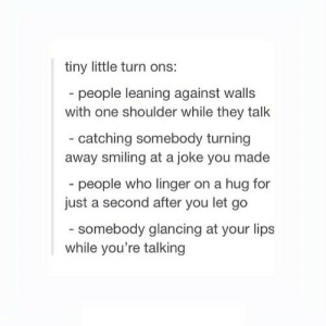 https://iglovequotes.net/: tiny little turn ons:  - people leaning against walls  with one shoulder while they talk  - catching somebody turning  away smiling at a joke you made  - people who linger on a hug for  just a second after you let go  somebody glancing at your lips  while you're talking https://iglovequotes.net/