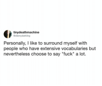 "Personally, fuckin' me too!: tinydeathmachine  @diemydarkling  Personally, I like to surround myself with  people who have extensive vocabularies but  nevertheless choose to say ""fuck"" a lot.  Il Personally, fuckin' me too!"