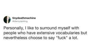 "Tumblr, Blog, and Fuck: tinydeathmachine  @diemydarkling  Personally, I like to surround myself witlh  people who have extensive vocabularies but  nevertheless choose to say ""fuck"" a lot. whitepeopletwitter:  People of class and culture"