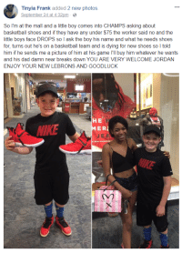 """Basketball, Cute, and Dad: Tinyia Frank added 2 new photos  September 24 at 4:32pm  So I'm at the mall and a little boy comes into CHAMPS asking about  basketball shoes and if they have any under $75 the worker said no and the  little boys face DROPS so I ask the boy his name and what he needs shoes  for, turns out he's on a basketball team and is dying for new shoes so I told  him if he sends me a picture of him at his game I'll buy him whatever he wants  and his dad damn near breaks down YOU ARE VERY WELCOME JORDAN  ENJOY YOUR NEW LEBRONS AND GOODLUCK  HE  MER  NIKE  JEA  rn <p><a href=""""http://robloxgf.tumblr.com/post/165761639889/this-is-so-cute"""" class=""""tumblr_blog"""">robloxgf</a>:</p>  <blockquote><p>THIS IS SO CUTE</p></blockquote>"""