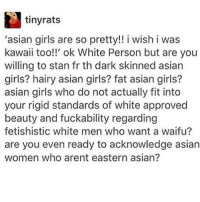 !¡: tinyrats  'asian girls are so pretty!! i wish i was  kawaii too!!' ok White Person but are you  willing to stan fr th dark skinned asian  girls? hairy asian girls? fat asian girls?  asian girls who do not actually fit into  your rigid standards of white approved  beauty and fuckability regarding  fetishistic white men who want a waifu?  are you even ready to acknowledge asian  women who arent eastern asian? !¡